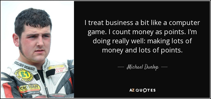 I treat business a bit like a computer game. I count money as points. I'm doing really well: making lots of money and lots of points. - Michael Dunlop