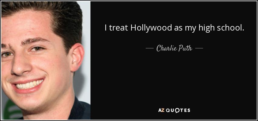 I treat Hollywood as my high school. - Charlie Puth