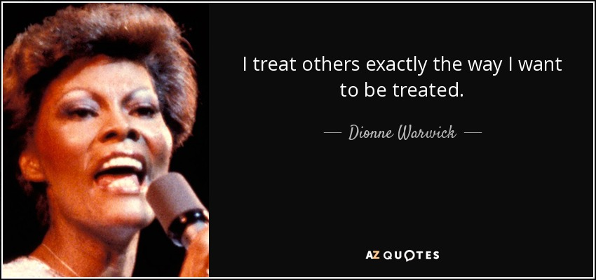 I treat others exactly the way I want to be treated. - Dionne Warwick