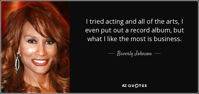 I tried acting and all of the arts, I even put out a record album, but what I like the most is business. - Beverly Johnson