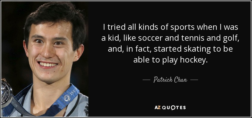 I tried all kinds of sports when I was a kid, like soccer and tennis and golf, and, in fact, started skating to be able to play hockey. - Patrick Chan