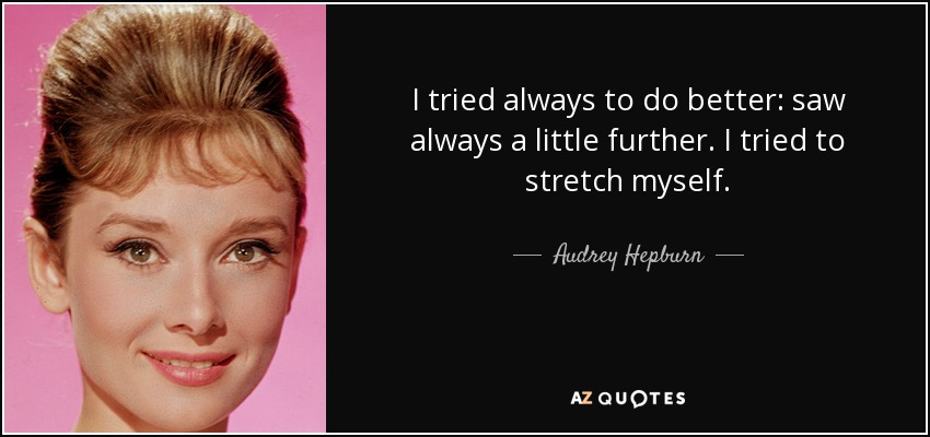 I tried always to do better: saw always a little further. I tried to stretch myself. - Audrey Hepburn