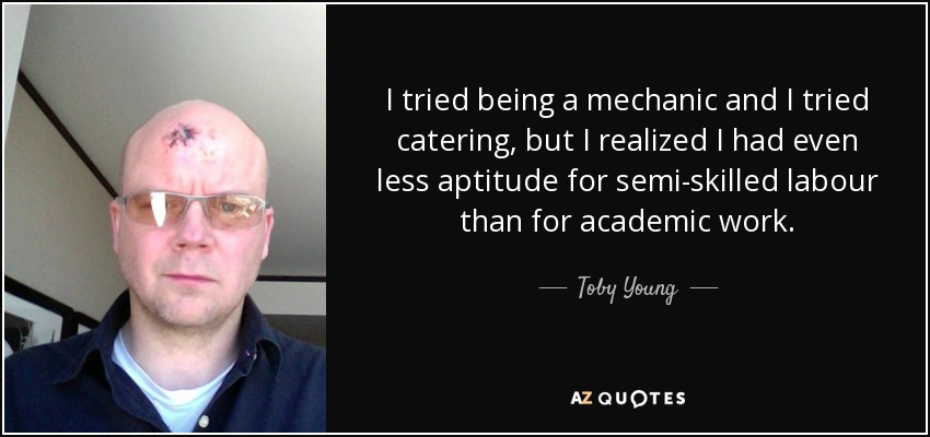 I tried being a mechanic and I tried catering, but I realized I had even less aptitude for semi-skilled labour than for academic work. - Toby Young