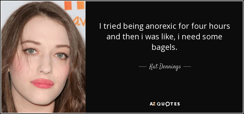 I tried being anorexic for four hours and then i was like, i need some bagels - Kat Dennings