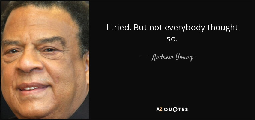 I tried. But not everybody thought so. - Andrew Young