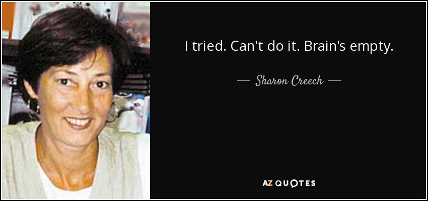 I tried. Can't do it. Brain's empty. - Sharon Creech