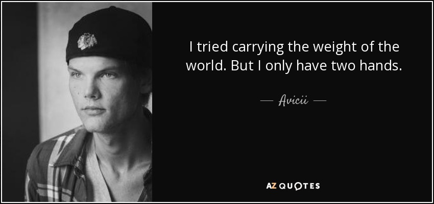 Avicii Quote I Tried Carrying The Weight Of The World But I