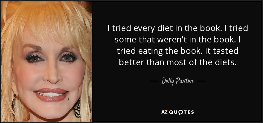 I tried every diet in the book. I tried some that weren't in the book. I tried eating the book. It tasted better than most of the diets. - Dolly Parton
