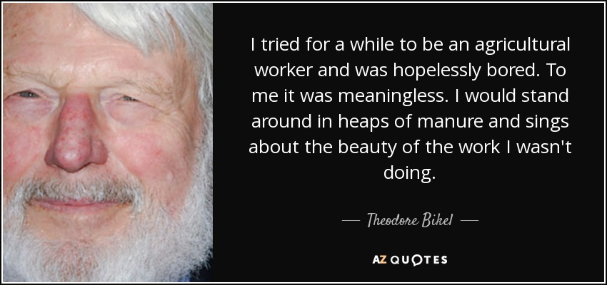 I tried for a while to be an agricultural worker and was hopelessly bored. To me it was meaningless. I would stand around in heaps of manure and sings about the beauty of the work I wasn't doing. - Theodore Bikel