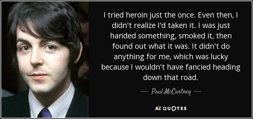 I tried heroin just the once. Even then, I didn't realize I'd taken it. I was just handed something, smoked it, then found out what it was. It didn't do anything for me, which was lucky because I wouldn't have fancied heading down that road. - Paul McCartney