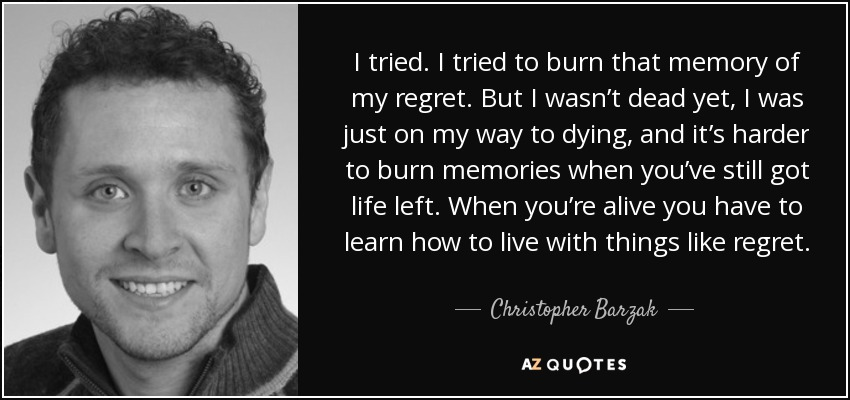 I tried. I tried to burn that memory of my regret. But I wasn't dead yet, I was just on my way to dying, and it's harder to burn memories when you've still got life left. When you're alive you have to learn how to live with things like regret. - Christopher Barzak