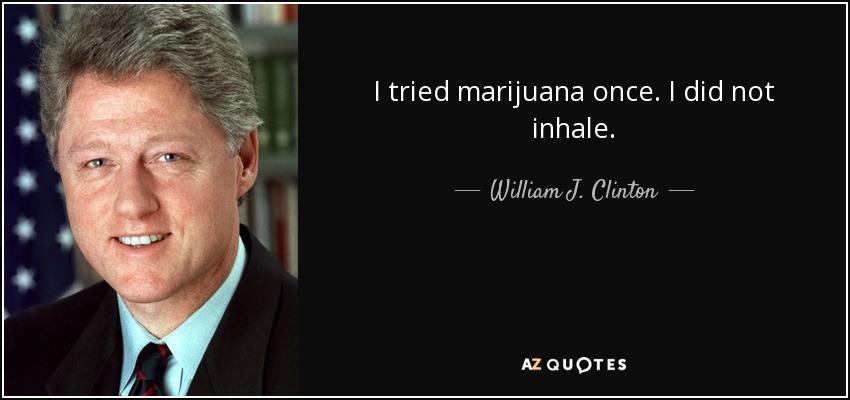 I tried marijuana once. I did not inhale. - William J. Clinton