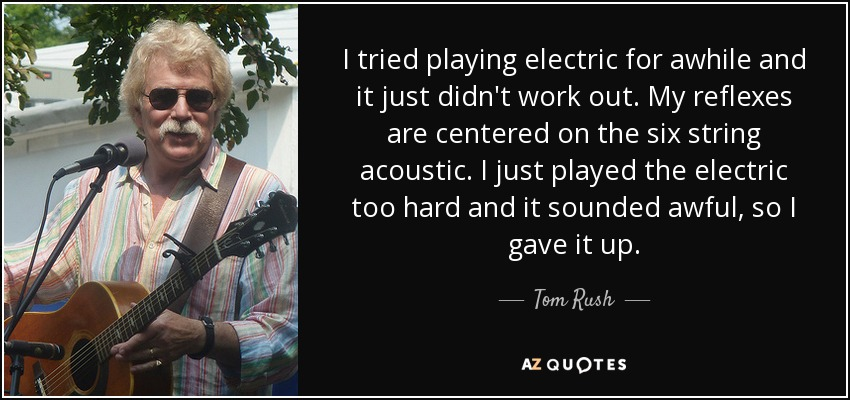 I tried playing electric for awhile and it just didn't work out. My reflexes are centered on the six string acoustic. I just played the electric too hard and it sounded awful, so I gave it up. - Tom Rush