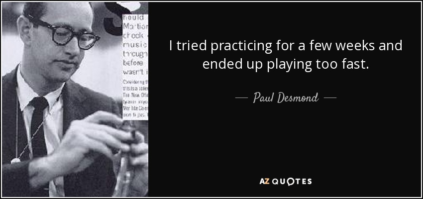 I tried practicing for a few weeks and ended up playing too fast. - Paul Desmond