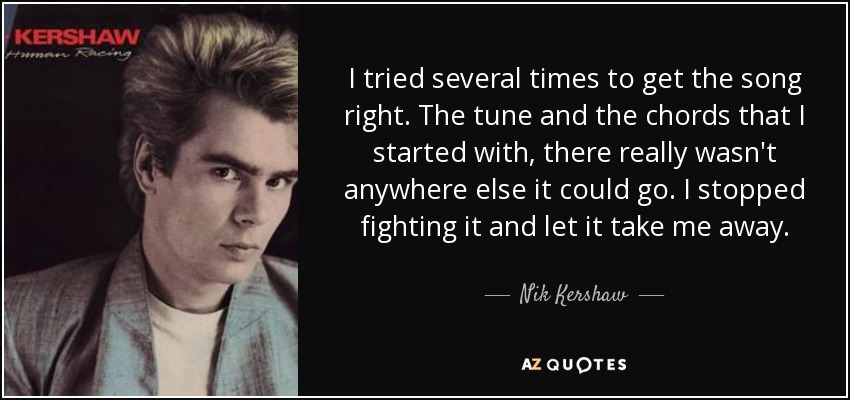 I tried several times to get the song right. The tune and the chords that I started with, there really wasn't anywhere else it could go. I stopped fighting it and let it take me away. - Nik Kershaw