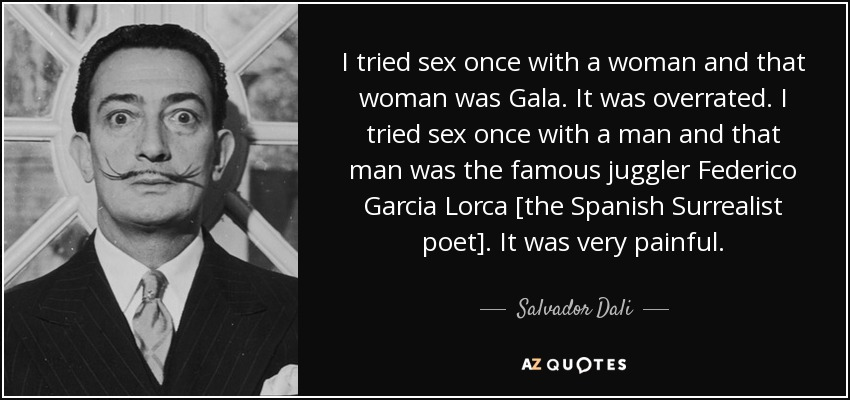 I tried sex once with a woman and that woman was Gala. It was overrated. I tried sex once with a man and that man was the famous juggler Federico Garcia Lorca [the Spanish Surrealist poet]. It was very painful. - Salvador Dali