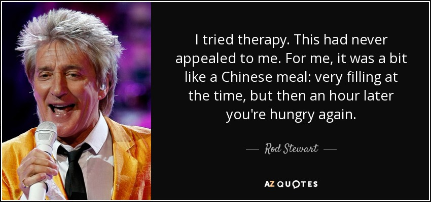 I tried therapy. This had never appealed to me. For me, it was a bit like a Chinese meal: very filling at the time, but then an hour later you're hungry again. - Rod Stewart