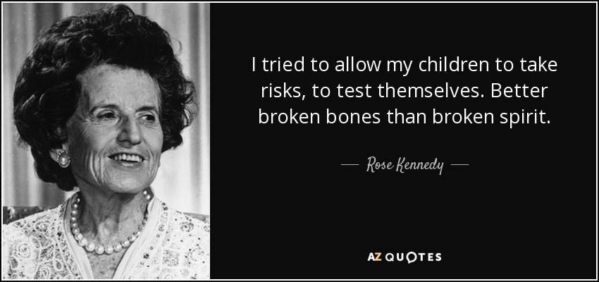 I tried to allow my children to take risks, to test themselves. Better broken bones than broken spirit. - Rose Kennedy