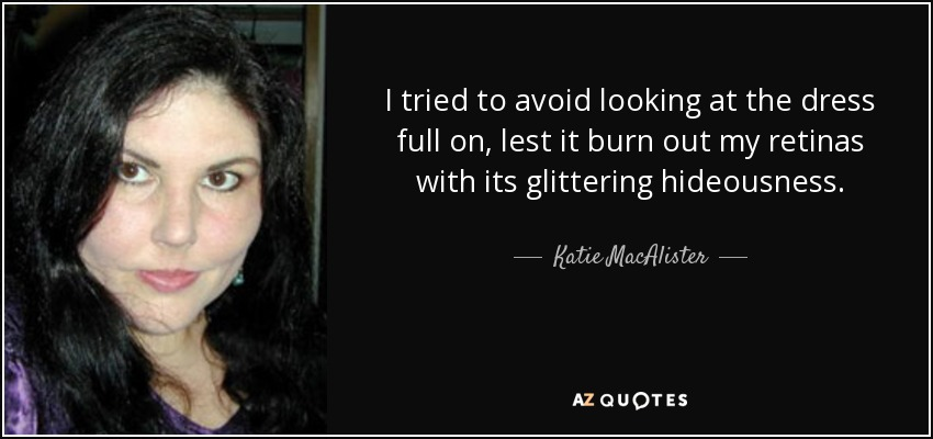 I tried to avoid looking at the dress full on, lest it burn out my retinas with its glittering hideousness. - Katie MacAlister