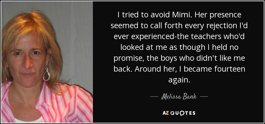 I tried to avoid Mimi. Her presence seemed to call forth every rejection I'd ever experienced-the teachers who'd looked at me as though I held no promise, the boys who didn't like me back. Around her, I became fourteen again. - Melissa Bank