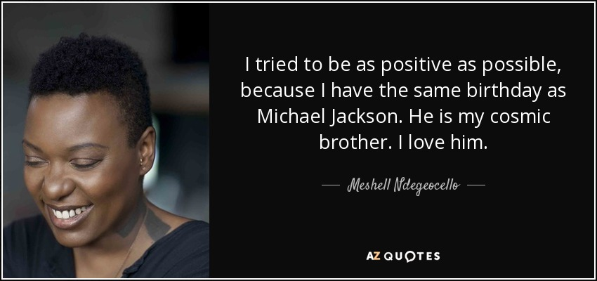 I tried to be as positive as possible, because I have the same birthday as Michael Jackson. He is my cosmic brother. I love him. - Meshell Ndegeocello