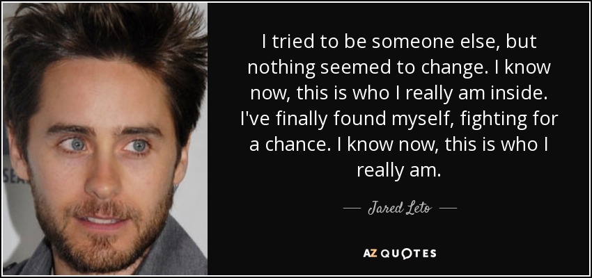I tried to be someone else, but nothing seemed to change. I know now, this is who I really am inside. I've finally found myself, fighting for a chance. I know now, this is who I really am. - Jared Leto