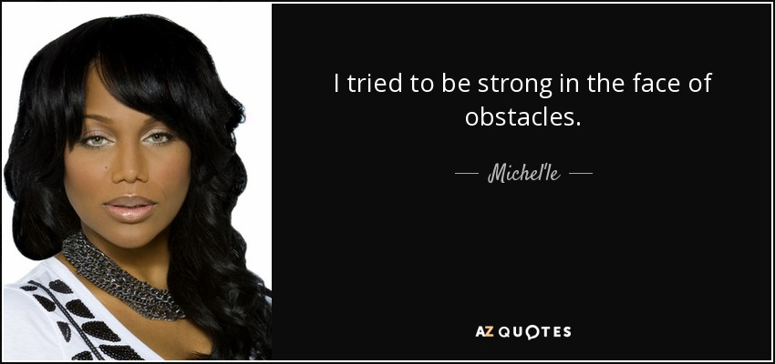 I tried to be strong in the face of obstacles. - Michel'le