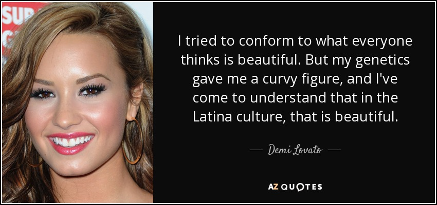 I tried to conform to what everyone thinks is beautiful. But my genetics gave me a curvy figure, and I've come to understand that in the Latina culture, that is beautiful. - Demi Lovato