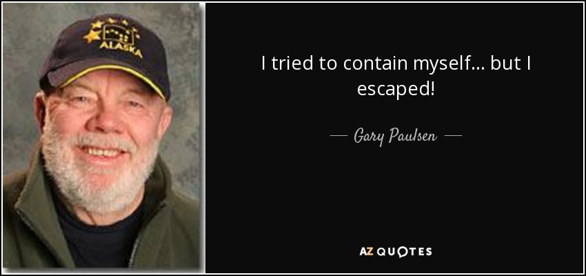 I tried to contain myself... but I escaped! - Gary Paulsen