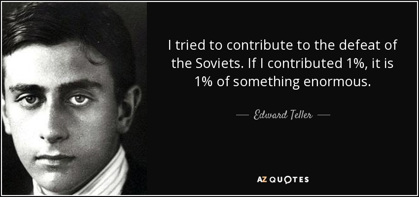 I tried to contribute to the defeat of the Soviets. If I contributed 1%, it is 1% of something enormous. - Edward Teller