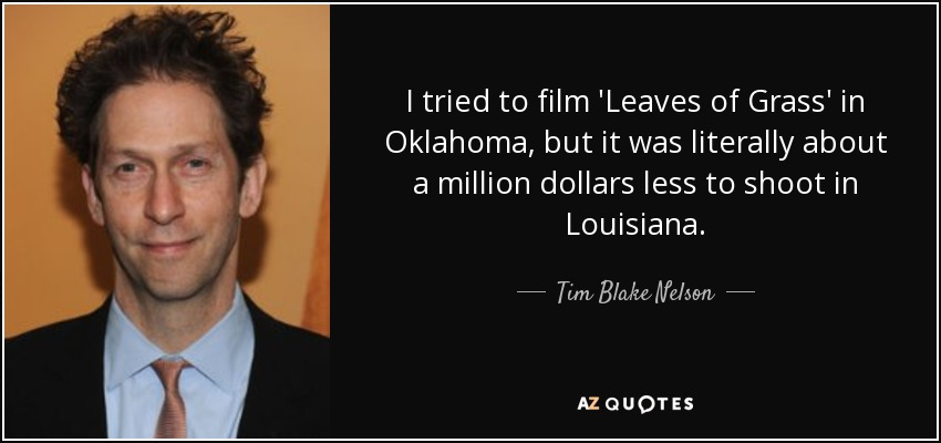 I tried to film 'Leaves of Grass' in Oklahoma, but it was literally about a million dollars less to shoot in Louisiana. - Tim Blake Nelson