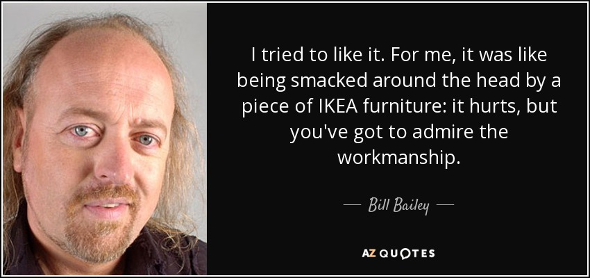 I tried to like it. For me, it was like being smacked around the head by a piece of IKEA furniture: it hurts, but you've got to admire the workmanship. - Bill Bailey