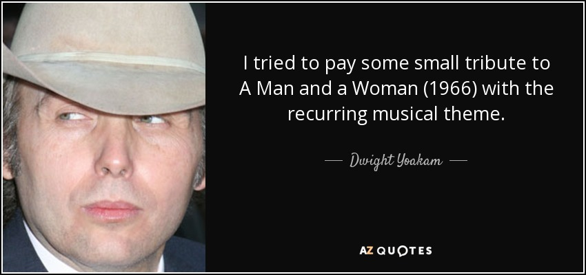 I tried to pay some small tribute to A Man and a Woman (1966) with the recurring musical theme. - Dwight Yoakam