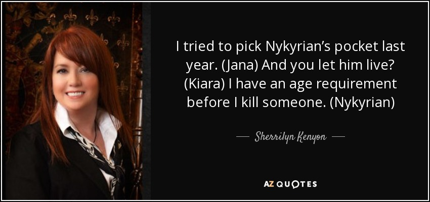 I tried to pick Nykyrian's pocket last year. (Jana) And you let him live? (Kiara) I have an age requirement before I kill someone. (Nykyrian) - Sherrilyn Kenyon