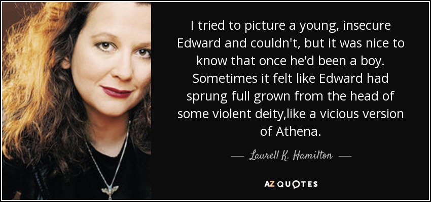 I tried to picture a young, insecure Edward and couldn't, but it was nice to know that once he'd been a boy. Sometimes it felt like Edward had sprung full grown from the head of some violent deity,like a vicious version of Athena. - Laurell K. Hamilton