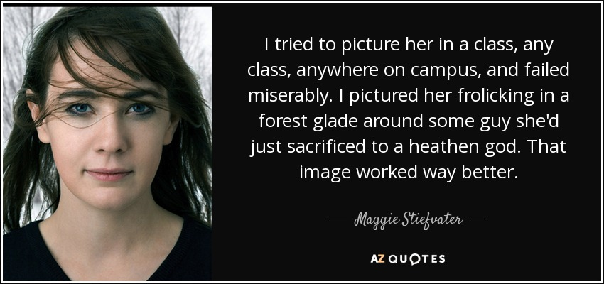I tried to picture her in a class, any class, anywhere on campus, and failed miserably. I pictured her frolicking in a forest glade around some guy she'd just sacrificed to a heathen god. That image worked way better. - Maggie Stiefvater