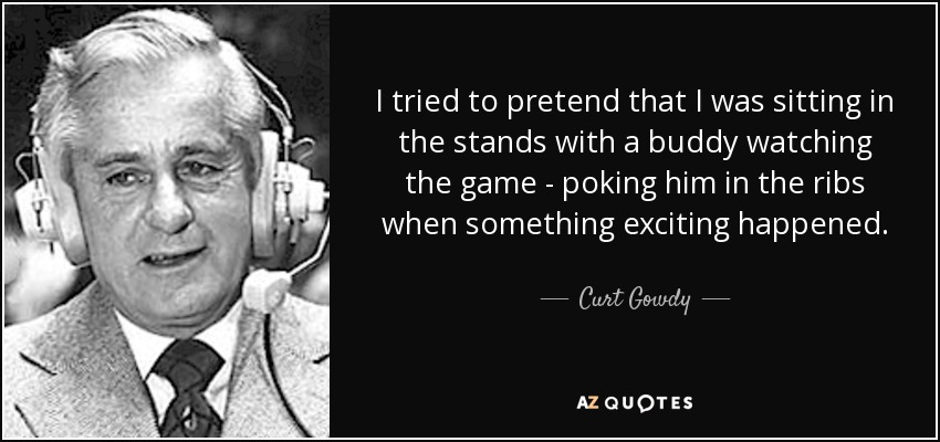 I tried to pretend that I was sitting in the stands with a buddy watching the game - poking him in the ribs when something exciting happened. - Curt Gowdy