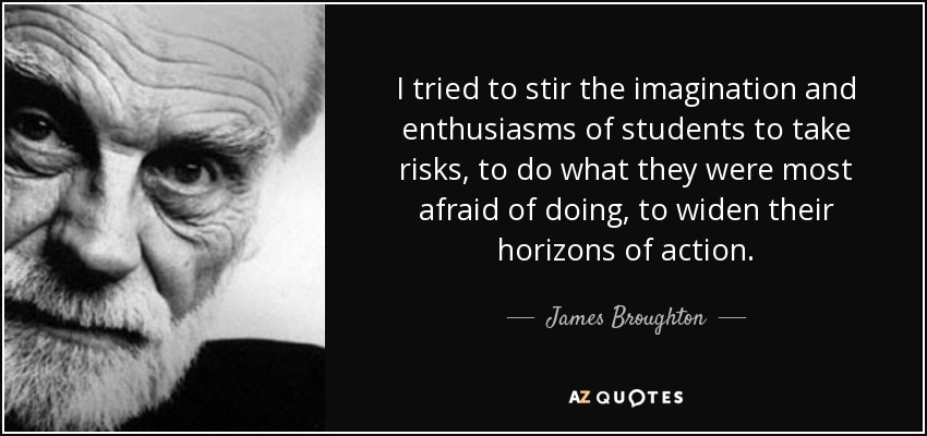 I tried to stir the imagination and enthusiasms of students to take risks, to do what they were most afraid of doing, to widen their horizons of action. - James Broughton