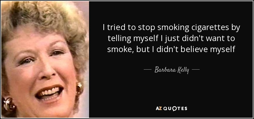 I tried to stop smoking cigarettes by telling myself I just didn't want to smoke, but I didn't believe myself - Barbara Kelly
