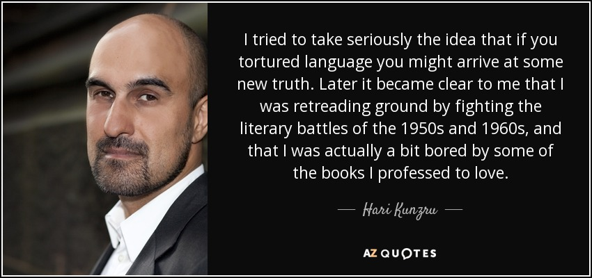 I tried to take seriously the idea that if you tortured language you might arrive at some new truth. Later it became clear to me that I was retreading ground by fighting the literary battles of the 1950s and 1960s, and that I was actually a bit bored by some of the books I professed to love. - Hari Kunzru