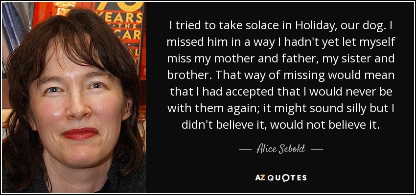 I tried to take solace in Holiday, our dog. I missed him in a way I hadn't yet let myself miss my mother and father, my sister and brother. That way of missing would mean that I had accepted that I would never be with them again; it might sound silly but I didn't believe it, would not believe it. - Alice Sebold