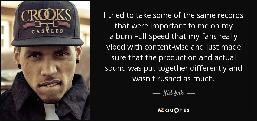 I tried to take some of the same records that were important to me on my album Full Speed that my fans really vibed with content-wise and just made sure that the production and actual sound was put together differently and wasn't rushed as much. - Kid Ink