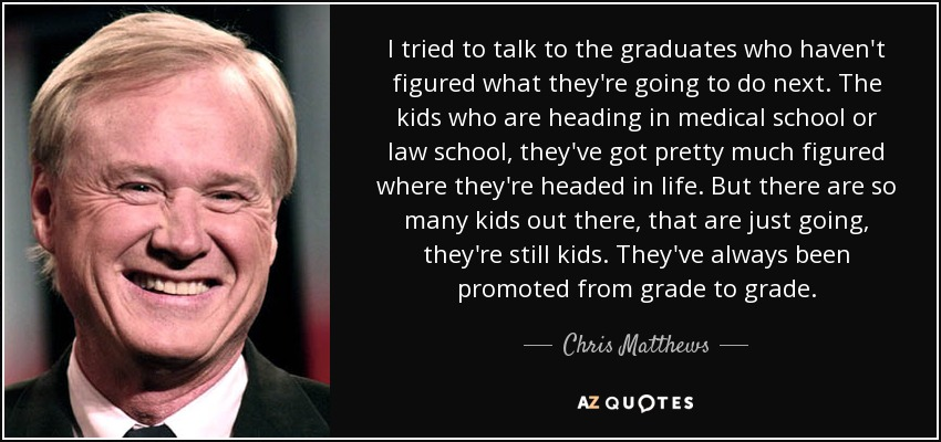 I tried to talk to the graduates who haven't figured what they're going to do next. The kids who are heading in medical school or law school, they've got pretty much figured where they're headed in life. But there are so many kids out there, that are just going, they're still kids. They've always been promoted from grade to grade. - Chris Matthews