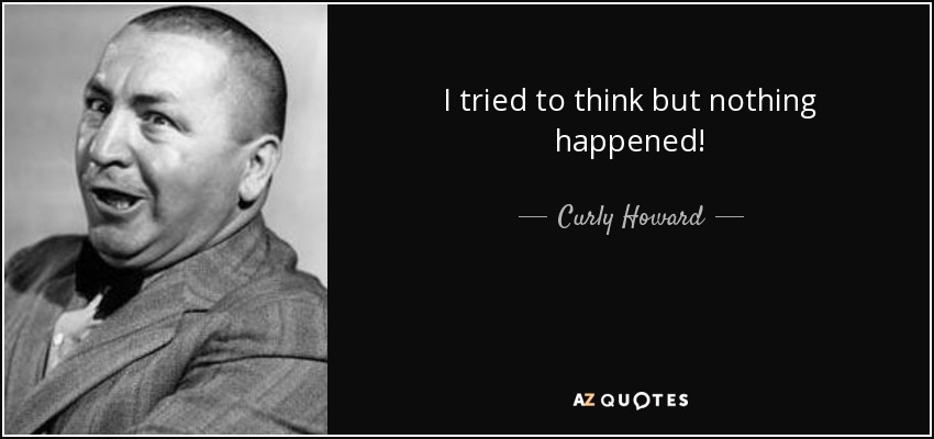I tried to think but nothing happened! - Curly Howard