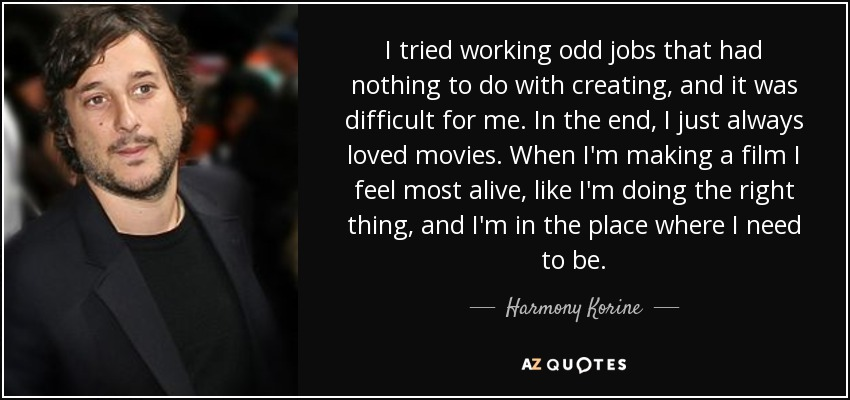 I tried working odd jobs that had nothing to do with creating, and it was difficult for me. In the end, I just always loved movies. When I'm making a film I feel most alive, like I'm doing the right thing, and I'm in the place where I need to be. - Harmony Korine