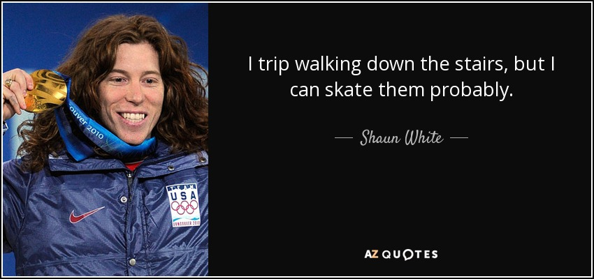I trip walking down the stairs, but I can skate them probably. - Shaun White