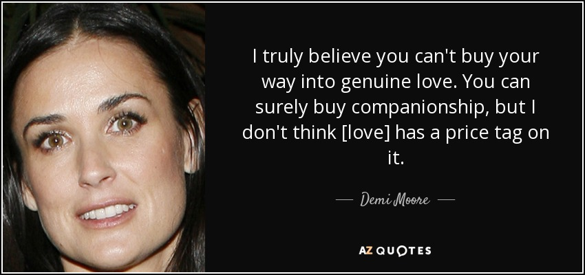 I truly believe you can't buy your way into genuine love. You can surely buy companionship, but I don't think [love] has a price tag on it. - Demi Moore