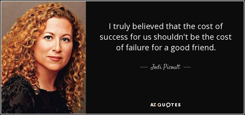 I truly believed that the cost of success for us shouldn't be the cost of failure for a good friend. - Jodi Picoult