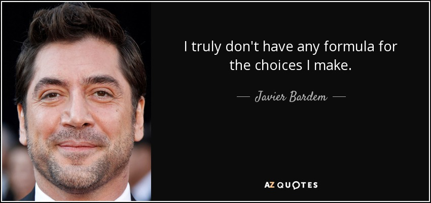 I truly don't have any formula for the choices I make. - Javier Bardem