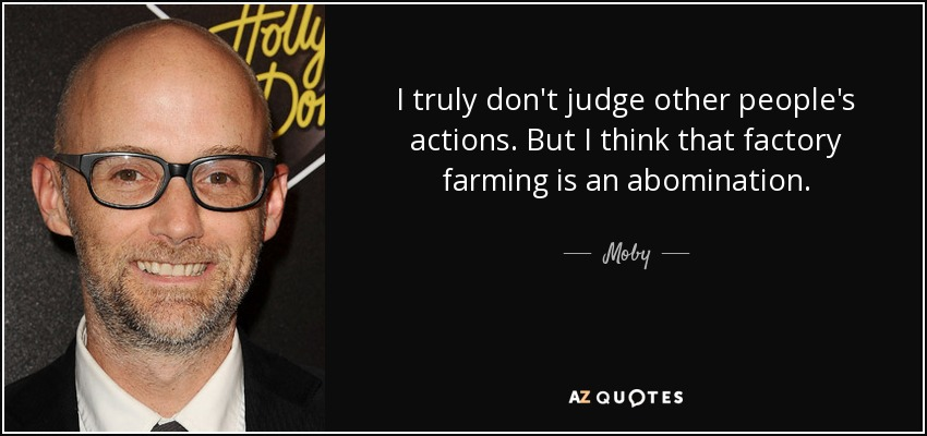 I truly don't judge other people's actions. But I think that factory farming is an abomination. - Moby
